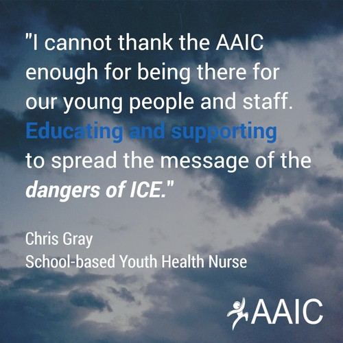 """I cannot thank the AAIC enough for being there for our young people and staff. Educating and supporting to spread the message of the dangers of ICE."" - Chris Gray, School-based Youth Health Nurse."